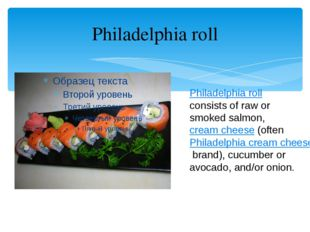 Philadelphia roll Philadelphia roll consists of raw or smoked salmon,cream c