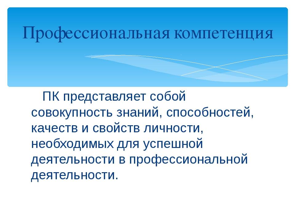 ПК представляет собой совокупность знаний, способностей, качеств и свойств л...