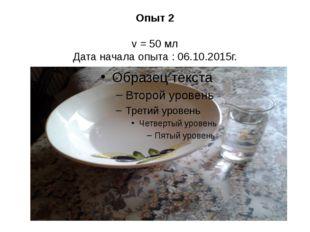 Опыт 2 v = 50 мл Дата начала опыта : 06.10.2015г.