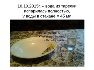 10.10.2015г. – вода из тарелки испарилась полностью, v воды в стакане = 45 мл