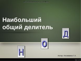 Наибольший общий делитель Н О Д МБОУ»Ширинская «СОШ№18 Автор: Несивкина Г.А.