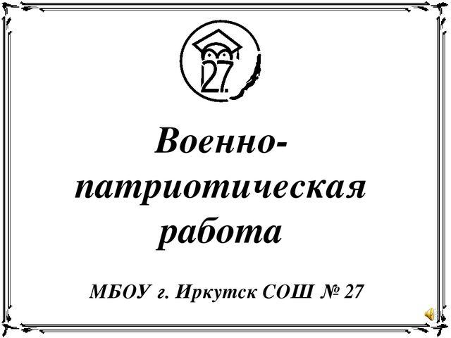 Военно-патриотическая работа МБОУ г. Иркутск СОШ № 27