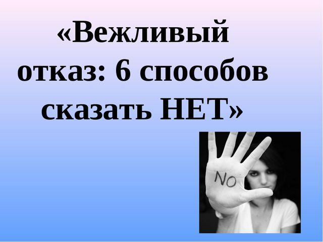 «Вежливый отказ: 6 способов сказать НЕТ»