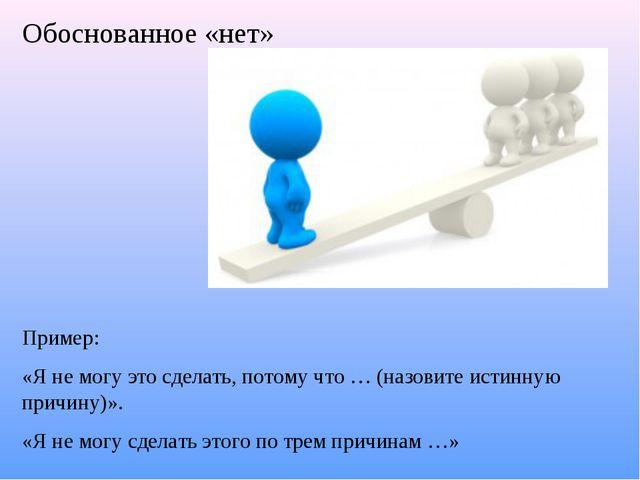 Обоснованное «нет» Пример: «Я не могу это сделать, потому что … (назовите ист...