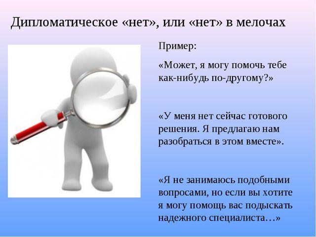 Дипломатическое «нет», или «нет» в мелочах Пример: «Может, я могу помочь тебе...