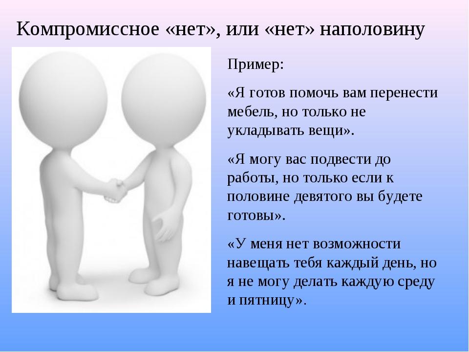 Компромиссное «нет», или «нет» наполовину Пример: «Я готов помочь вам перенес...
