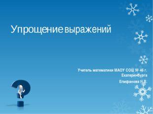 Упрощение выражений Учитель математики МАОУ СОШ № 46 г. Екатеринбурга Епифано