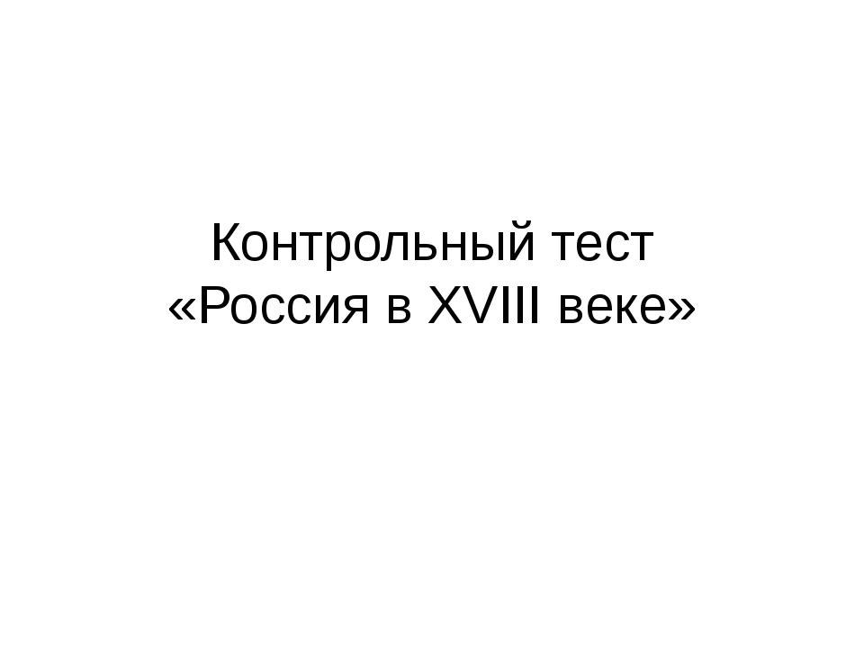 Контрольный тест «Россия в XVIII веке»