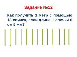 Задание №12 Как получить 1 метр с помощью 13 спичек, если длина 1 спички 6 см