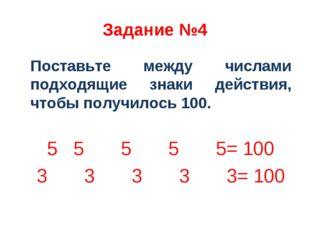 Задание №4 Поставьте между числами подходящие знаки действия, чтобы получилос