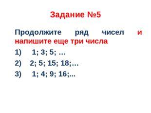 Задание №5 Продолжите ряд чисел и напишите еще три числа 1) 1; 3; 5; … 2) 2;