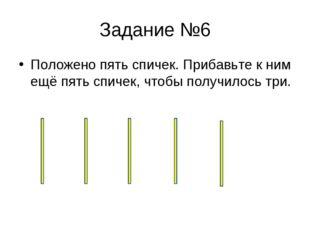 Задание №6 Положено пять спичек. Прибавьте к ним ещё пять спичек, чтобы получ