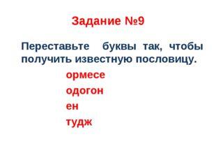 Задание №9 Переставьте буквы так, чтобы получить известную пословицу. ормесе