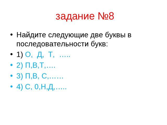 задание №8 Найдите следующие две буквы в последовательности букв: 1) О, Д, Т...
