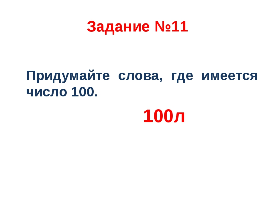 Задание №11 Придумайте слова, где имеется число 100. 100л