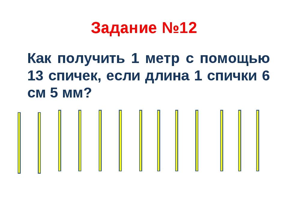 Задание №12 Как получить 1 метр с помощью 13 спичек, если длина 1 спички 6 см...
