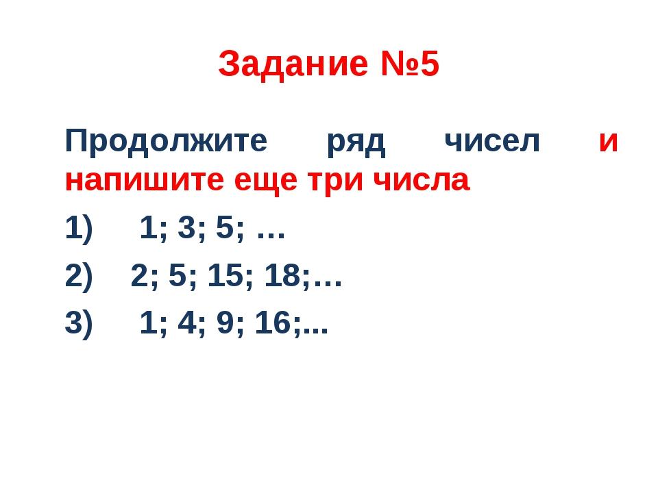 Задание №5 Продолжите ряд чисел и напишите еще три числа 1) 1; 3; 5; … 2) 2;...