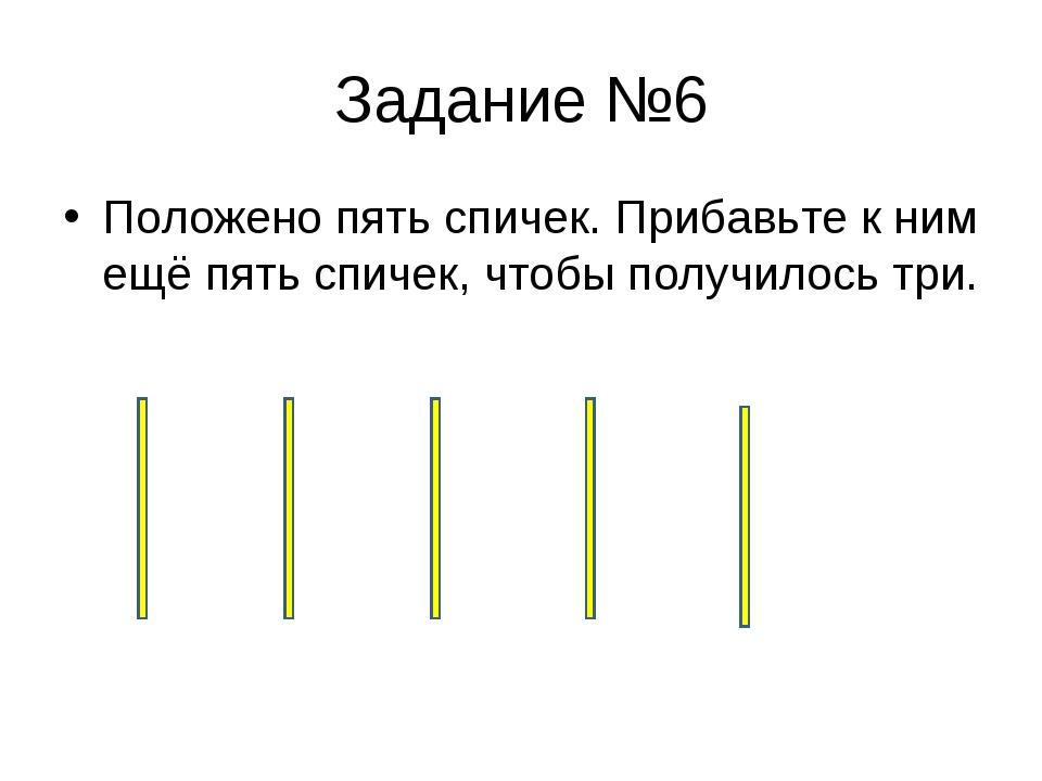 Задание №6 Положено пять спичек. Прибавьте к ним ещё пять спичек, чтобы получ...