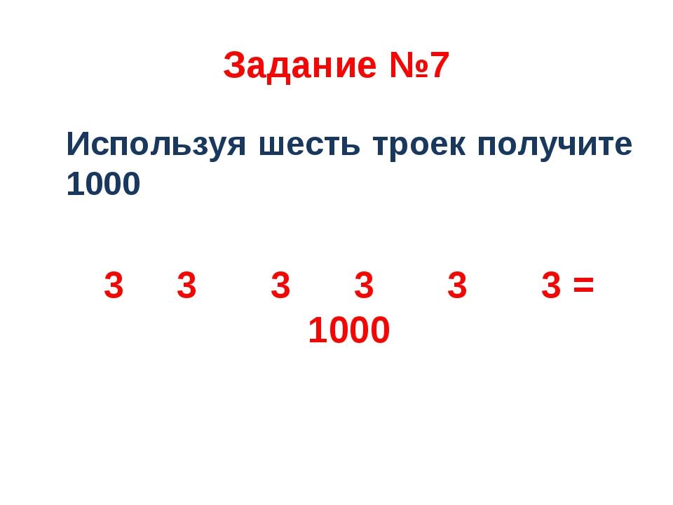 Задание №7 Используя шесть троек получите 1000 3 3 3 3 3 3 = 1000