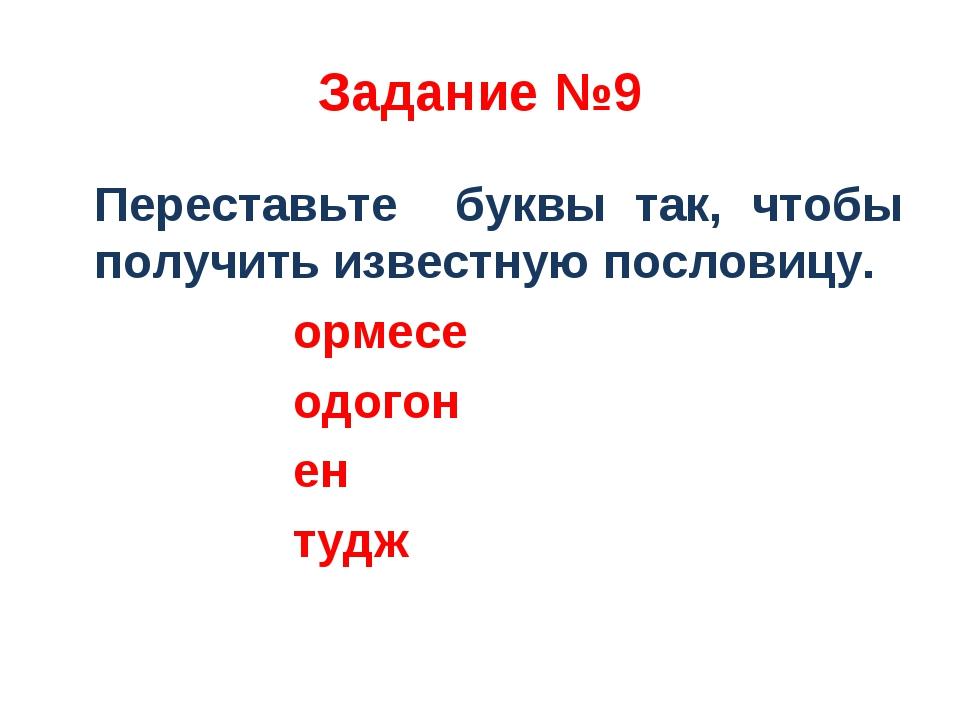 Задание №9 Переставьте буквы так, чтобы получить известную пословицу. ормесе...