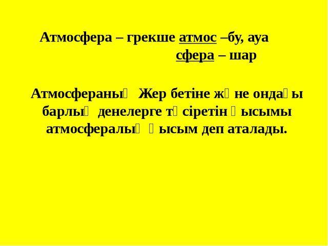 Атмосфера – грекше атмос –бу, ауа сфера – шар Атмосфераның Жер бетіне және он...