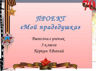 ПРОЕКТ «Мой прадедушка» Выполнил ученик 3 класса Коркин Евгений © Топилина С.Н.