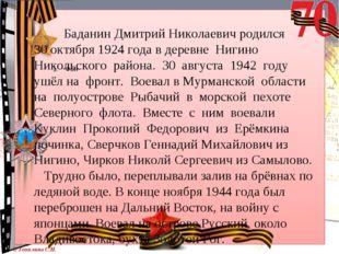 Баданин Дмитрий Николаевич родился 30 октября 1924 года в деревне Нигино Нико