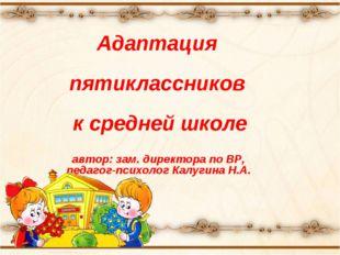 Адаптация пятиклассников к средней школе автор: зам. директора по ВР, педагог