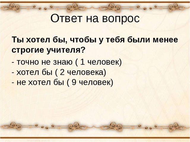 Ответ на вопрос Ты хотел бы, чтобы у тебя были менее строгие учителя? - точно...