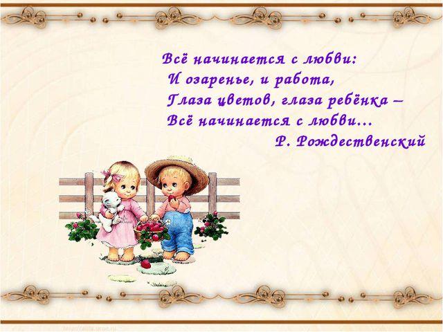 Всё начинается с любви: И озаренье, и работа, Глаза цветов, глаза ребёнка –...