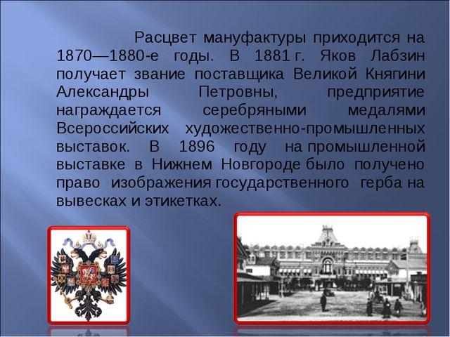 Расцвет мануфактуры приходится на 1870—1880-е годы. В 1881г. Яков Лабзин по...