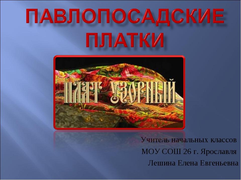 Учитель начальных классов МОУ СОШ 26 г. Ярославля Лешина Елена Евгеньевна