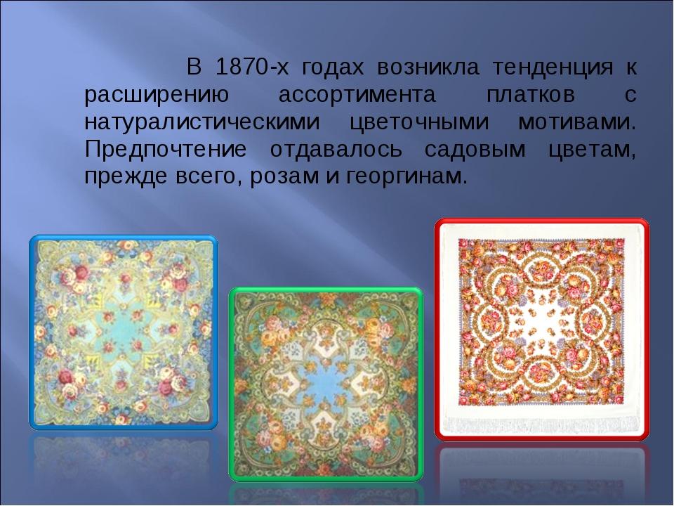 В 1870-х годах возникла тенденция к расширению ассортимента платков с натура...