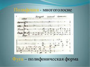 Полифония - многоголосие Фуга – полифоническая форма