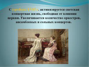 С середины XVIII в. активизируется светская концертная жизнь, свободная от вл