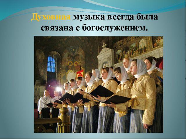 Духовная музыка всегда была связана с богослужением.