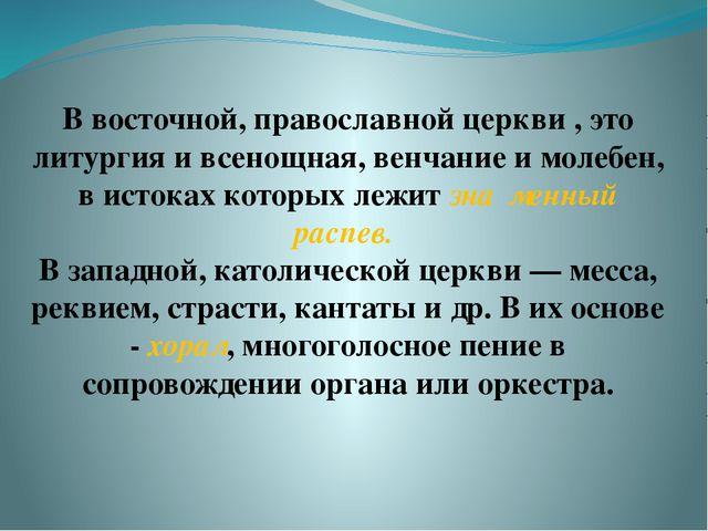 В восточной, православной церкви , это литургия и всенощная, венчание и молеб...