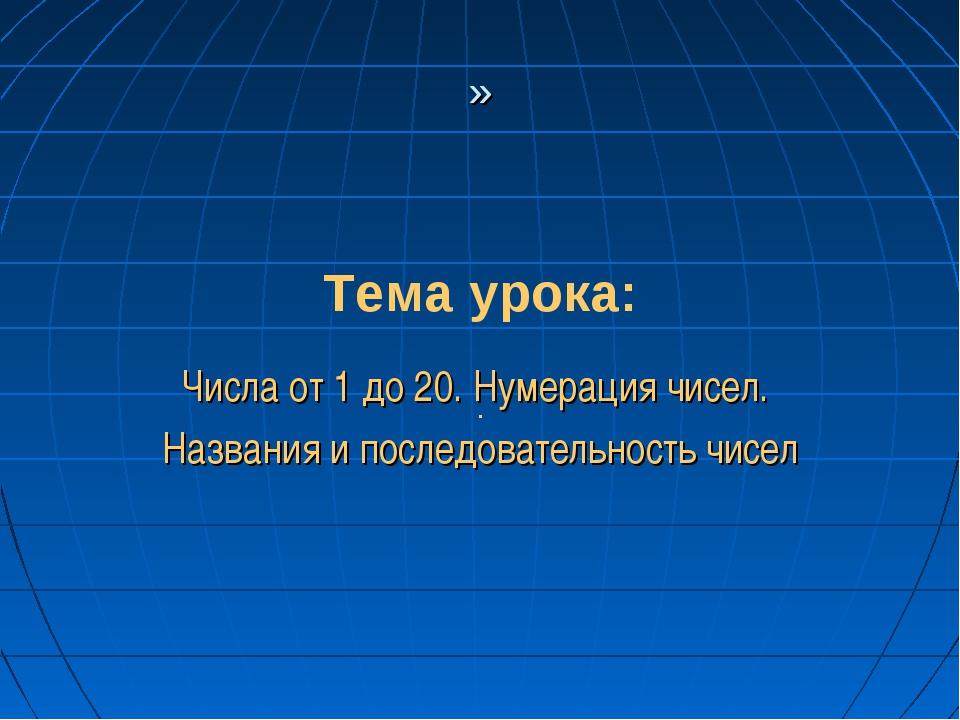 Тема урока: . » Числа от 1 до 20. Нумерация чисел. Названия и последовательно...
