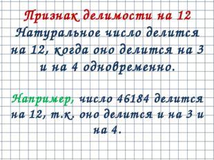 Признак делимости на 12 Натуральное число делится на 12, когда оно делится на