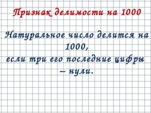 Признак делимости на 1000 Натуральное число делится на 1000, еслитриегопос