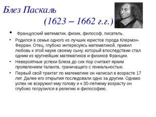 Блез Паскаль (1623 – 1662 г.г.) Французский математик, физик, философ, писате