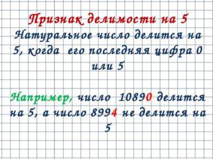 Признак делимости на 5 Натуральное число делится на 5, когда его последняя ци