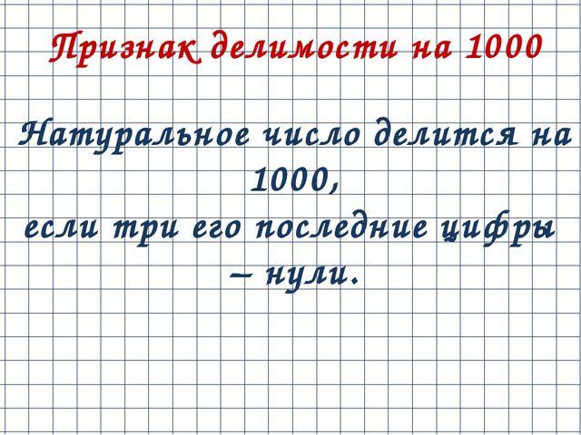 Признак делимости на 1000 Натуральное число делится на 1000, еслитриегопос...
