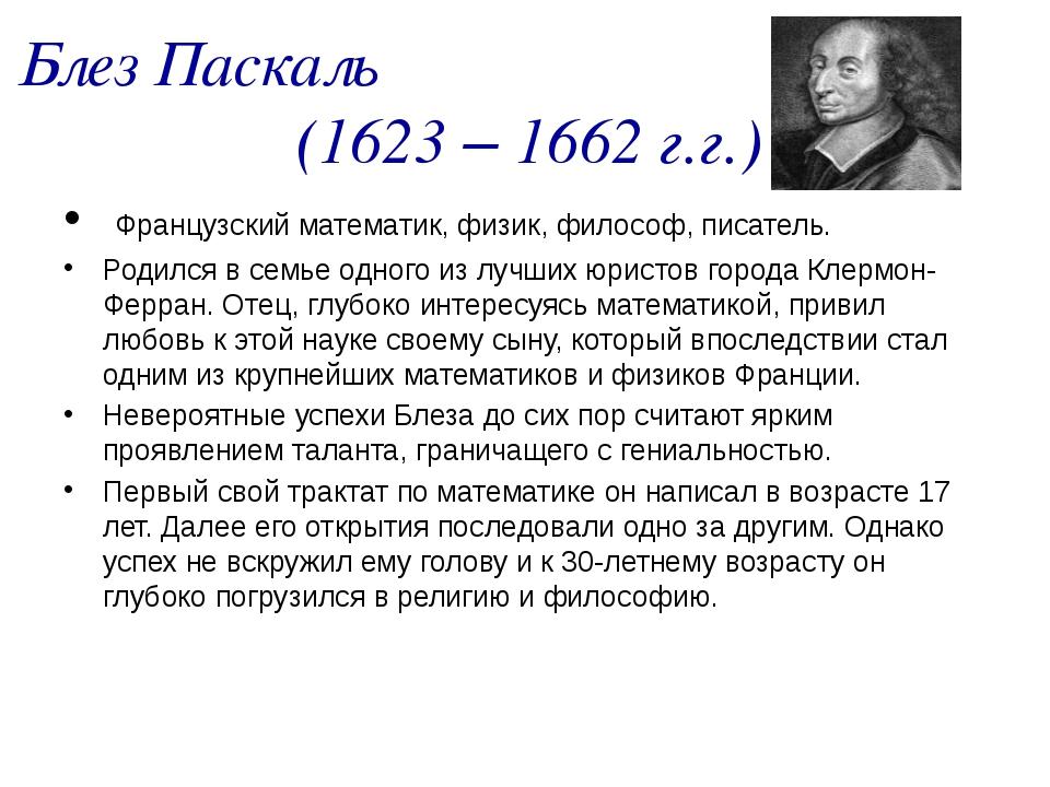 Блез Паскаль (1623 – 1662 г.г.) Французский математик, физик, философ, писате...