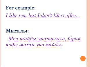 For example: I like tea, but I don't like coffee. Мысалы: Мен шайды ұнатамын,