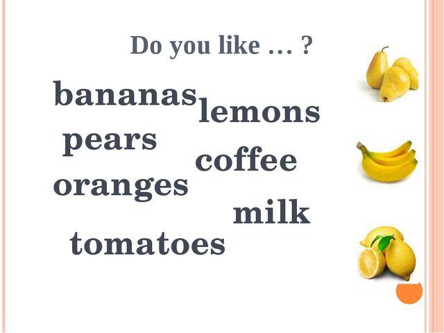 Do you like … ? milk bananas lemons pears oranges tomatoes coffee