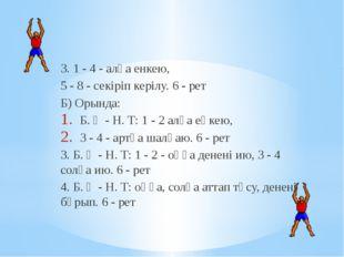 3. 1 - 4 - алға енкею, 5 - 8 - секіріп керілу. 6 - рет Б) Орында: Б. Қ - Н. Т