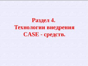 Раздел 4. Технологии внедрения CASE - средств.