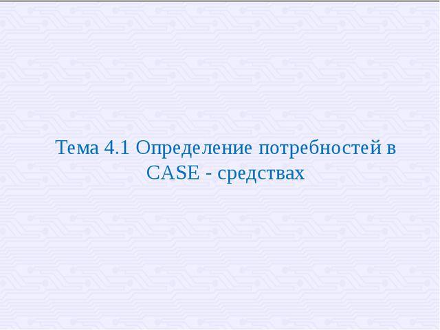 Тема 4.1 Определение потребностей в CASE - средствах