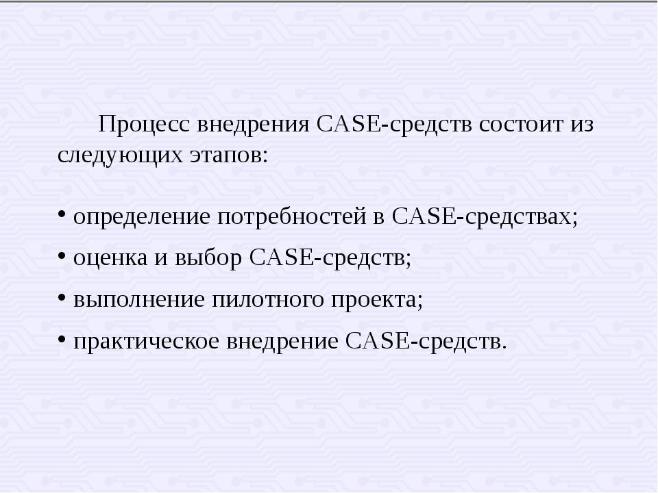 Процесс внедрения CASE-средств состоит из следующих этапов: определение пот...